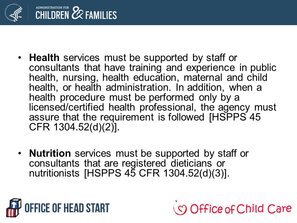 Health services must be supported by staff or consultants that have training and experience in public health, nursing, health education, maternal and child health, or health administration. In addition, when a health procedure must be performed only by a licensed/certified health professional, the agency must assure that the requirement is followed [HSPPS 45 CFR 1304.52(d)(2)].